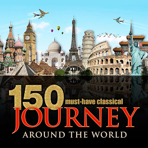 150 Must-Have Classical Journey Around the World by Various Artists