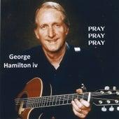 Play & Download Pray, Pray, Pray by George Hamilton IV | Napster