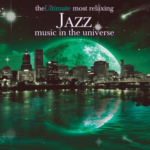 The Ultimate Most Relaxing Jazz Music In The Universe by Various Artists