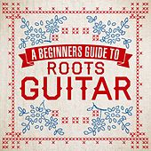 A Beginners Guide To Roots Guitar by Various Artists