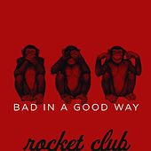 Bad in a Good Way by The Rocket Club