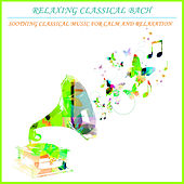 Relaxing Classical Bach: Soothing Classical Music For Calm and Relaxation by Various Artists