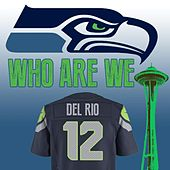 Play & Download Who Are We - Seahawks 12th Man Anthem by Del Rio | Napster