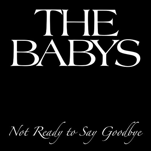Play & Download Not Ready To Say Goodbye by The Babys | Napster