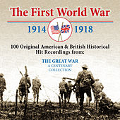 The First World War: 100 Original American & British Historical Hit Recordings from the Great War by Various Artists