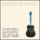 Soothing Music: 5 Hours of Acoustic Guitar Music to Reduce Stress, Sadness, Anxiety, and Depression with Bach, Beethoven, Mozart, Granados, Dowland & More von Various Artists