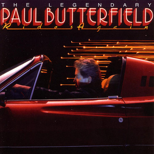 Legendary Paul Butterfield Rides Again by Paul Butterfield