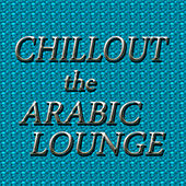 Play & Download Chillout: The Arabic Lounge by Various Artists | Napster
