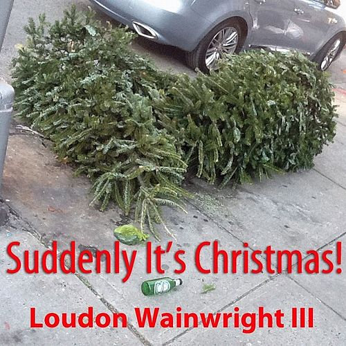 Suddenly It's Christmas - Single by Loudon Wainwright III