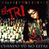 Cuando Tu No Estas by El Tri