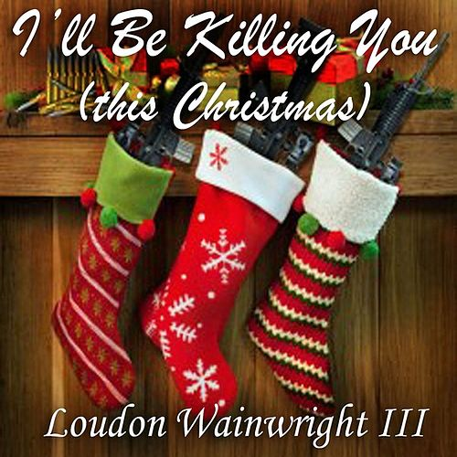 Play & Download I'll Be Killing You (This Christmas) - Single by Loudon Wainwright III | Napster