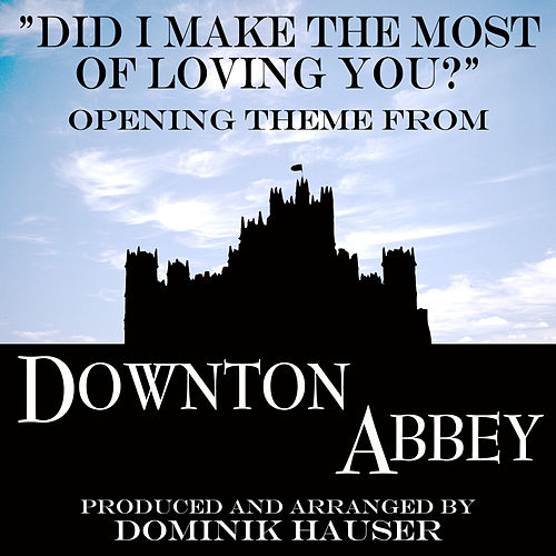 Play & Download Did I Make the Most of Loving You (From 'Downton Abbey') by Dominik Hauser | Napster
