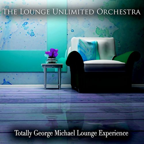 Totally George Michael Lounge Experience by The Lounge Unlimited Orchestra
