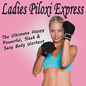 Ladies Piloxi Express (The Ultimate Happy Powerful, Sleek & Sexy Body Workout) by Various Artists