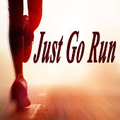 Just Go Run (The Best Jogging, Running & Sprint Playlist for Every Kind of Runner!) by Various Artists