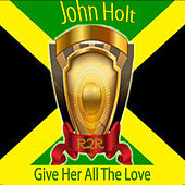 Give Her All the Love by John Holt