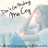 Play & Download Don't Go Making Me Cry - A Collection of Contemporary Female Blues Artists with Samantha Fish, Dana Fuchs, Erja Lyytinen, Joanne Shaw Taylor, Dani Wilde, And More! by Various Artists | Napster
