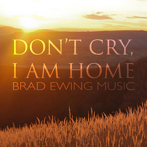 Play & Download Don't Cry, I Am Home - Single by Brad Ewing | Napster