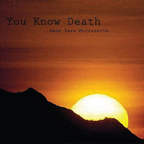 You Know Death by Wade Imre Morissette