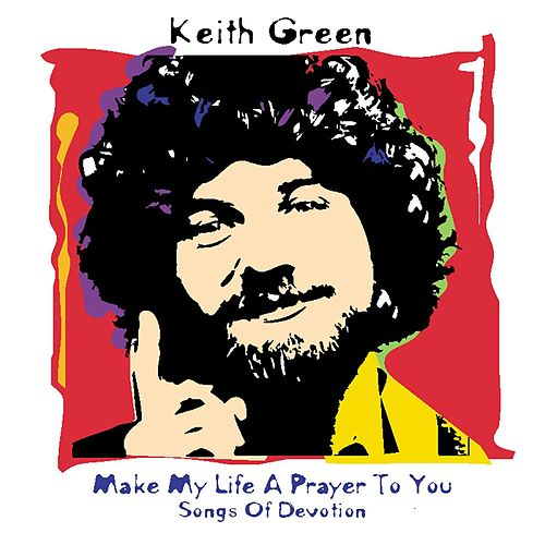 Play & Download Make My Life a Prayer to You: Songs of Devotion by Keith Green | Napster