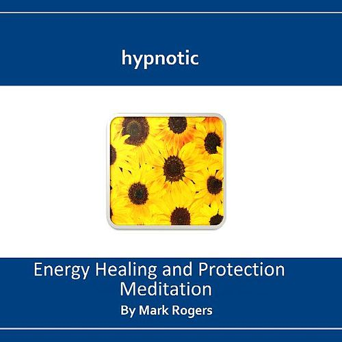 Hypnotic Energy Healing and Protection Meditation by Mark Rogers