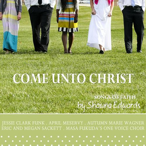 Come Unto Christ (Songs by Shawna Edwards) by Various Artists