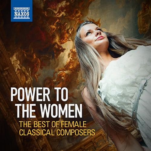Power to the Women: The Best of Female Classical Composers by Various Artists