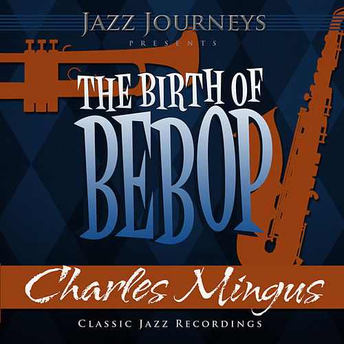 Jazz Journeys Presents the Birth of Bebop - Charles Mingus by Charles Mingus