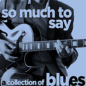 So Much to Say - A Collection of Blues Songs by Your Favorite British Artists Like Rod Stewart, Eric Clapton, Jimmy Page, T.S. Mcphee, John Mayall, And More! by Various Artists