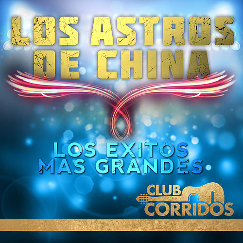 Play & Download Los Astros de China: Los Exitos Mas Grandes Presentado por Club Corridos by Los Astros de China | Napster