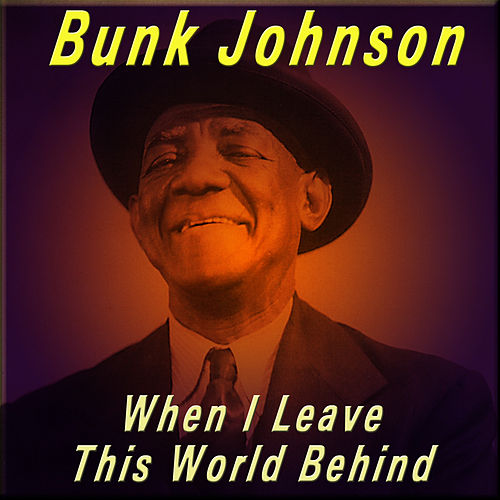 When I Leave This World Behind by Bunk Johnson
