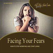 Facing Your Fears: How To Stop Worrying and Start Living by Self Help Audio Center