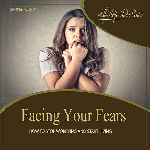 Play & Download Facing Your Fears: How To Stop Worrying and Start Living by Self Help Audio Center | Napster