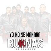 Yo No Se Mañana by Los Buknas De Culiacan