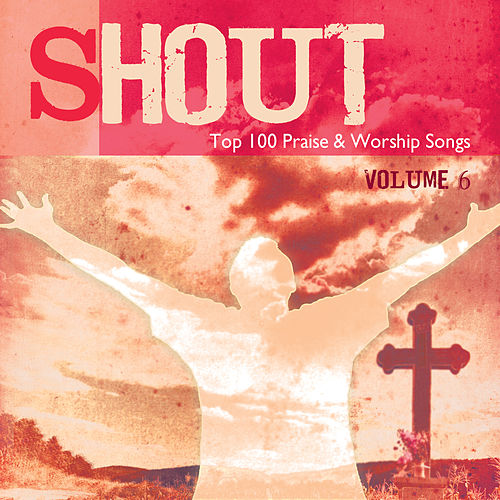 Play & Download Shout – Top 100 Praise & Worship Songs, Vol. 6 by Various Artists | Napster