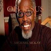 Oh Jesus - Single by V. Michael McKay