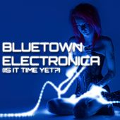 Play & Download Bluetown Electronica (Is It Time Yet?) by Various Artists | Napster