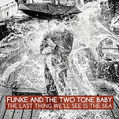 Play & Download The Last Thing We'll See Is the Sea by Funke and The Two Tone Baby  | Napster