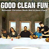 Between Christian Rock and a Hard Place by Good Clean Fun