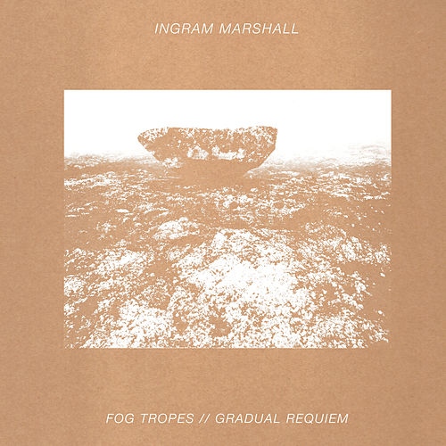 Fog Tropes / Gradual Requiem (2014 Edition) by Ingram Marshall