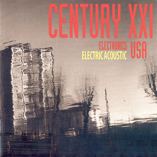 Play & Download Century XXI USA: Electronics, Electricacoustic by Various Artists | Napster