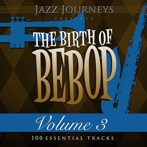 Jazz Journeys Presents the Birth of Bebop, Vol. 3 (100 Essential Tracks) by Various Artists