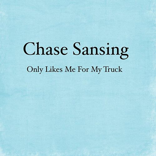 Only Likes Me for My Truck - Single by Chase Sansing