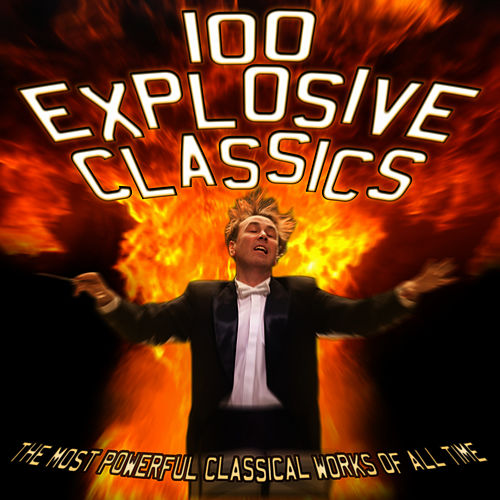 Play & Download 100 Explosive Classics: The Most Powerful Classical Works of All Time by Various Artists | Napster