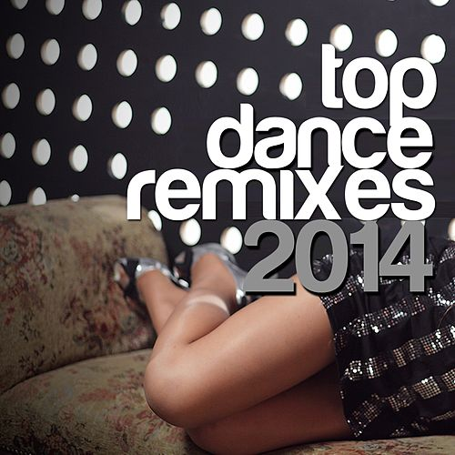 Play & Download Top Dance Remixes 2014 by Various Artists | Napster