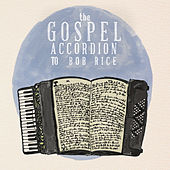 Play & Download The Gospel Accordion to Bob Rice by Bob Rice | Napster