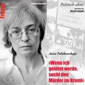 Politisch aktiv - Wenn ich getötet werde, sucht den Mörder im Kreml (Anna Politkowskaja) by Nicole Engeln