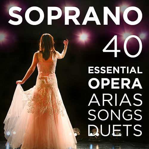 40 Essential Soprano Opera Arias, Songs & Duets: Repertoire for High Voice with Quando me'n vo, O mio babbino, Vissi d'arte, Voi che sapete from Mozart, Puccini, Bizet, Verdi, Donizetti, Wagner & More by Various Artists