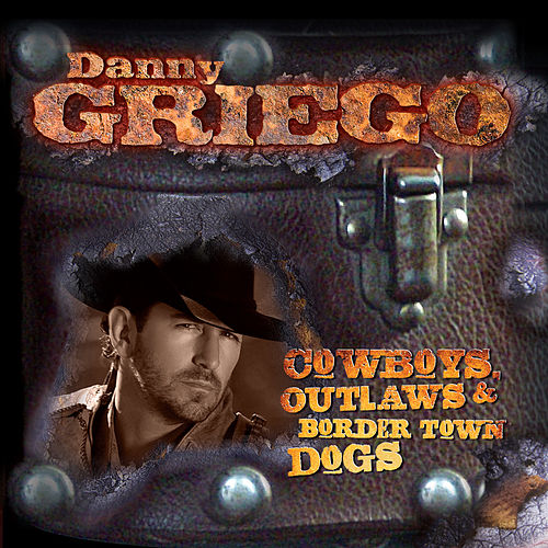 Play & Download Cowboys, Outlaws & Border Town Dogs by Danny Griego | Napster