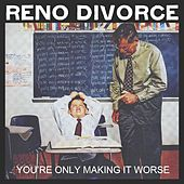 You're Only Making It Worse by Reno Divorce